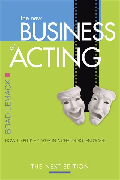 The New Business of Acting: How to Build a Career in a Changing Landscape - The Next Edition by Brad Lemack