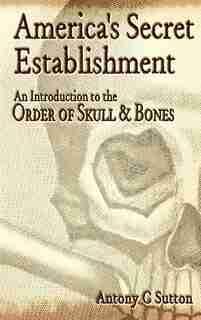 America's Secret Establishment: An Introduction to the Order of Skull & Bones by Antony C. Sutton