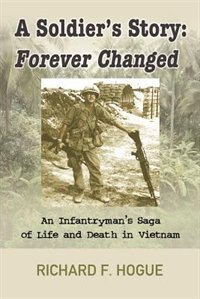 A Soldier's Story: Forever Changed : An Infantryman's Saga of Life and Death in Vietnam by Richard Hogue