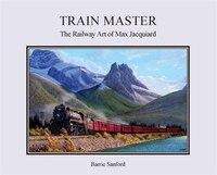 Train Master: The Railway Art of Max Jacquiard