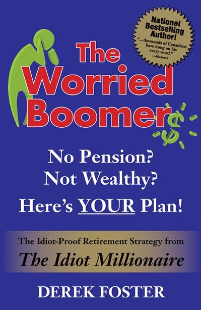 The Worried Boomer: No Pension? Not Wealthy? Here's YOUR Plan!: The Idiot-Proof Retirement Strategy From The Idiot Millionaire by Derek Foster