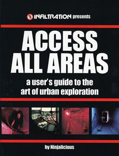 Access All Areas: A User's Guide to the Art of Urban Exploration by Ninjalicious
