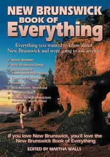 New Brunswick Book Of Everything: Everything You Wanted To Know About New Brunswick And Were Going To Ask Anyway by Martha Walls