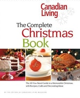 Canadian Living: The Complete Christmas Book: The All-you-need Guide To A Memorable Christmas With…