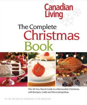 Canadian Living: The Complete Christmas Book: The All-you-need Guide To A Memorable Christmas With Recipes, Crafts And Decorating Ideas by Elizabeth Canadian Living
