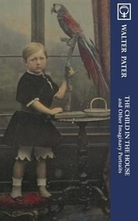 The Child in the House and Other Imaginary Portraits (Noumena Classics) by Walter Pater