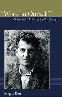 """Work on Oneself"": Wittgenstein's Philosophical Psychology"