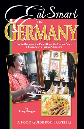 Eat Smart In Germany: How To Decipher The Menu, Know The Market Foods & Embark On A Tasting Adventure by Mary Bergin