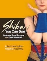 Shibari You Can Use: Japanese Rope Bondage And Erotic Macramé