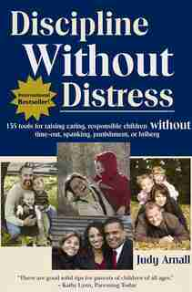 Discipline Without Distress: 135 Tools For Raising Caring, Responsible Children Without Time-out, Spanking Or Bribery by Judy Arnall
