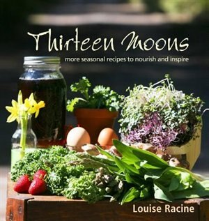 Thirteen Moons: more seasonal recipes to nourish and inspire by Louise Racine