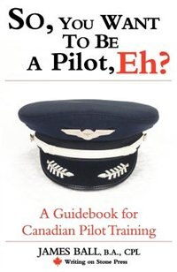 So, You Want to be a Pilot, Eh?: A Guidebook for Canadian Pilot Training