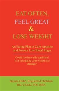 Eat Often, Feel Great & Lose Weight: An Eating Plan to Curb Appetite and Prevent Low Blood Sugar by Denise Dube