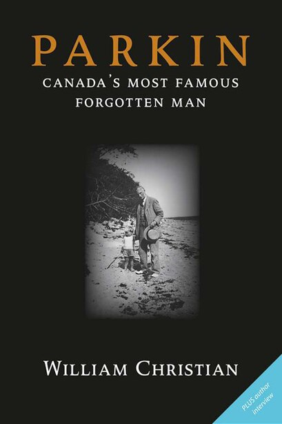 Parkin: Canada's Most Famous Forgotten Man by William Christian