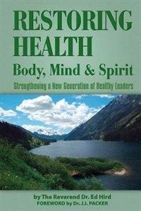 Restoring Health: Body, Mind and Spirit by Ed Hird
