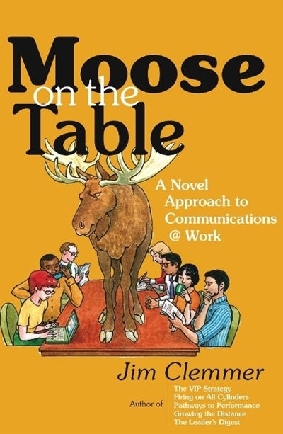 Moose on the Table: A Novel Approach to Communications @ Work by Jim Clemmer