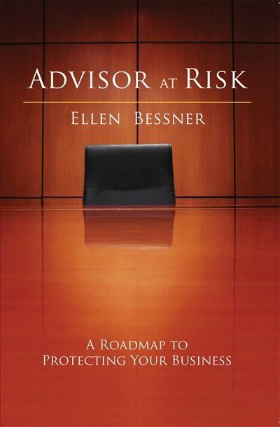Advisor At Risk: A Roadmap to Protecting Your Business by Ellen Bessner