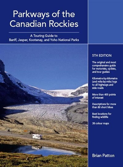 Parkways of the Canadian Rockies: A Touring Guide to Banff, Jasper, Yoho, and Kootenay National Parks by Brian Patton