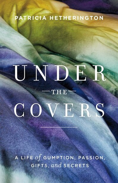 Under the Covers: A Life of Gumption, Passion, Gifts, and Secrets by Patricia Hetherington