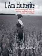 I Am Hutterite: The Fascinating True Story of One Woman's Journey to Reclaim Her Heritage