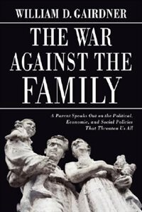 The War Against the Family: A Parent Speaks Out on the Political, Economic, and Social Policies…