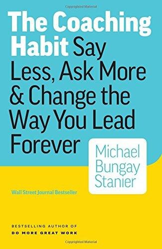 The Coaching Habit: Say Less, Ask More & Change the Way You Lead Forever by Michael Stanier Bungay