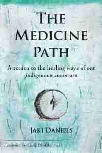 The Medicine Path: A return to the healing ways of our indigenous ancestors by Jaki Daniels