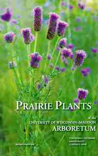 Prairie Plants of the University of Wisconsin-Madison Arboretum: Including Horsetails, Ferns, Rushes, Sedges, Grasses, Shrubs, Vines, Weeds, and Wildflowers by Theodore S. Cochrane