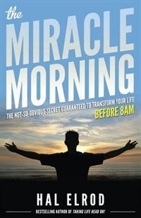 The Miracle Morning: The Not-So-Obvious Secret Guaranteed to Transform Your Life (Before 8AM) by Hal Elrod