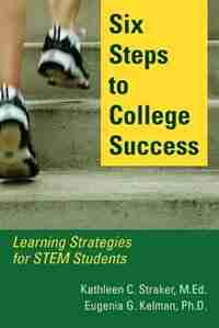 Six Steps to College Success: Learning Strategies for STEM Students by Kathleen C. Straker