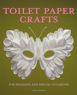 Toilet Paper Crafts for Holidays and Special Occasions: 60 Papercraft, Sewing, Origami and Kanzashi Projects by Linda Wright
