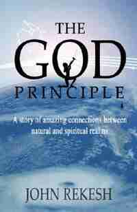 The God Principle: A story of amazing connections between natural and spiritual realms by John Rekesh