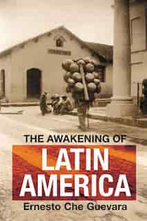 The Awakening of Latin America: A Classic Anthology of Che Guevara's Writing on Latin America by Ernesto Che Guevara
