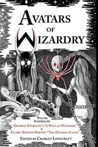 Avatars Of Wizardry: Poetry Inspired By George Sterling's A Wine Of Wizardry And Clark Ashton Smith…