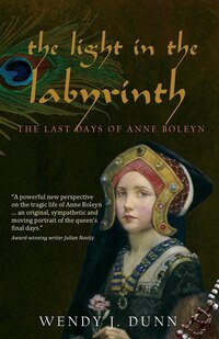 The Light In The Labyrinth: The Last Days Of Anne Boleyn