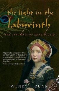 The Light In The Labyrinth: The Last Days Of Anne Boleyn