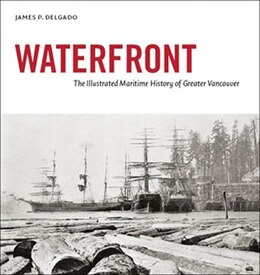 Book Waterfront: The Illustrated Maritime History of Greater Vancouver by James P. Delgado
