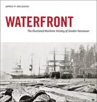 Waterfront: The Illustrated Maritime History of Greater Vancouver