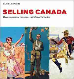 Selling Canada: Three propaganda campaigns that shaped the nation by Daniel Francis