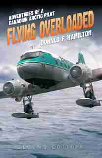 Flying Overloaded: Adventures of a Canadian Arctic Pilot by Donald F. Hamilton