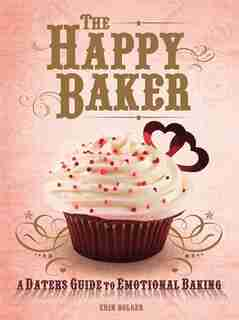 The Happy Baker: A Dater's Guide To Emotional Baking by Erin Bolger