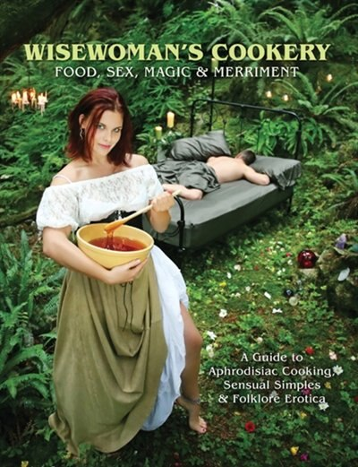 Wisewoman's Cookery: Food, Sex,  Magic & Merriment - A Gde to Aphrodisiac Cooking, Sensual Simples & Folklore Erotica by Shannon Loeber