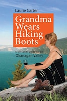 Grandma Wears Hiking Boots: A Personal Guide to the Okangan Valley