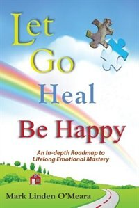 Let go, Heal, Be Happy: An In-depth Roadmap to Life-long Emotional Mastery de Mark Linden O'Meara