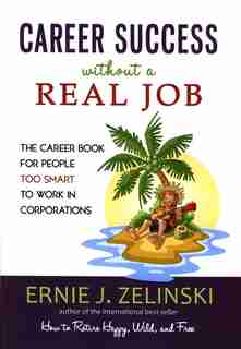 Career Success Without A Real Job Canadian Edition: The Career Book For People Too Smart To Work In Corporations by Ernie J. Zelinski