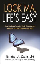 Look Ma, Life's Easy: How Ordinary People Attain Extraordinary Success and Remarkable Prosperity