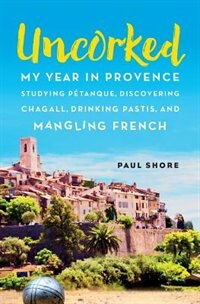 Book Uncorked: My year in Provence studying Pétanque, discovering Chagall, drinking Pastis, and mangling… by Paul Shore
