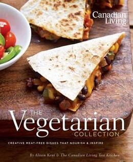 Book Canadian Living: The Vegetarian Collection: Creative Meat-free Dishes That Nourish And Inspire by Alison Kent