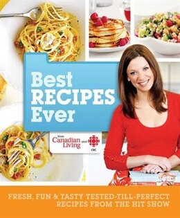 Book Best Recipes Ever From Canadian Living And Cbc: Fresh, Fun & Tasty Tested-till-perfect Recipes From… by Canadian Living