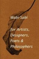 Wabi-sabi For Artists, Designers, Poets & Philosophers: for Artists, Designers, Poets & Philosophers